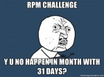 RPM CHALLENGE Y U NO HAPPEN IN MONTH WITH 31 DAYS?
